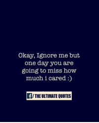 ignore me: Okay, Ignore me but  one day you are  going to miss how  much i cared  f THE ULTIMATE OUOTES