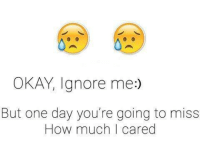 ignore me: OKAY Ignore me:)  But one day you're going to miss  How much I cared
