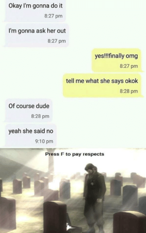 At least he tried by GallowBoob MORE MEMES: Okay I'm gonna do it  8:27 pm  I'm gonna ask her out  8:27 pm  yes!!finally omg  8:27 pm  tell me what she says okok  8:28 pm  Of course dude  8:28 pm  yeah she said no  9:10 pm  Press F to pay respects At least he tried by GallowBoob MORE MEMES