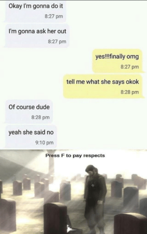 F in chat by PSEUD46 MORE MEMES: Okay I'm gonna do it  8:27 pm  I'm gonna ask her out  8:27 pm  yes!!!finally omg  8:27 pm  tell me what she says okok  8:28 pm  Of course dude  8:28 pm  yeah she said no  9:10 pm  Press F to pay respects F in chat by PSEUD46 MORE MEMES