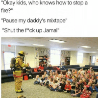 "Fire, Memes, and How To: ""Okay kids, who knows how to stop a  fire?""  ""Pause my daddy's mixtape""  ""Shut the f*ck up Jamal"" 💀💀💀💀💀"