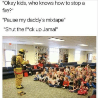 """Bruh, Fire, and Memes: """"Okay kids, who knows how to stop a  fire?""""  """"Pause my daddy's mixtape""""  """"Shut the f*ck up Jamal"""" Bruh"""