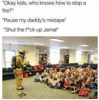 "Fire, Memes, and How To: ""Okay kids, who knows how to stop a  fire?""  ""Pause my daddy's mixtape  ""Shut the f*ck up Jamal"" Firefighter real talk. via /r/memes https://ift.tt/2xe8wTG"