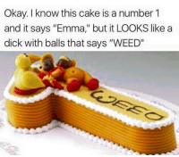 "Humungous Birthday Cake for ""Emma"": Okay. know this cake is a number 1  and it says ""Emma,"" but it LOOKS like a  dick with balls that says ""WEED"" Humungous Birthday Cake for ""Emma"""