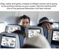 Face Memes: Okay, ladies and gents, instead of inflight movies we're going  to be putting memes on your screen. We'll be starting with  one of my personal favourites, troll face memes