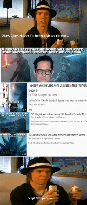 """Star Wars Fans 2 weeks before ROS: Okay, Okay. Maybe l'm being a bit too paranoid.  J ABRAMS SAYS THAT HIS MOVIE WILL INFURIATE  SOME AND THRILL OTHERS, HERE WE GO AGAIN..  The Rise Of Skywalker Leaks Are An Embarrassing Mess! (Star Wars  Episode 9)  NIKE ZEROH • 1,6 tis. ogledov pred 2 urama  Star Wars The Rise Cf Skywalkeris now just 14 days away from is release and mary are looin  forward or are very worried.  EUS AHE EMEARRASSING  10.14 Novo  """"If' this plot leak is true, there's little hope for Episode IX  THIS CAN'T REALLY BE THE WAY  THE SKYWALKER SAGA ENDS..  Thor Skywalker 1,1 mio. ogledov  pred 3 meseci  https://www.reddit.com/r/StarWarslesks/comments/cxmfsw/the_basic_plot_ofe  Contaci me or send your .  12.49  MASTERPIECE OF DGASTER?  The Rise of Skywalker was so bad people couldn't stand to watch it?  432 tis ogletor  Thar Skywaker  pred 2 tedncma  Article https:/boundingintocomics.com/category/conic books 2 Vides .  WAIRS  11.13  Yep! Still paranoid. Star Wars Fans 2 weeks before ROS"""