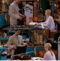 Phoebe: okay Phoebe this is it in this briefcase  I carry actual scientific facts  ery  reading this is a great person  on