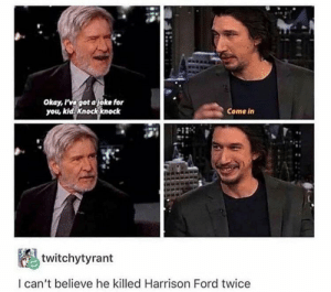 Harrison Ford, Ford, and Okay: Okay, Pvegot ajoke for  you, kld knockknock  Come in  twitchytyrant  l can't believe he killed Harrison Ford twice knock knock