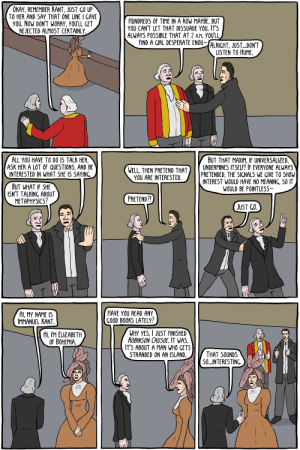 Albert Camus - Existential Comics: OKAY, REMEMBER KANT, JUST GO UP  TO HER AND SAY THAT ONE LINE I GAVE  YOU. NOW DON'T WORRY, YOU'LL GET  REJECTED ALMOST CERTAINLY  HUNDREDS OF TIME IN A ROW MAYBE, BUT  YOU CAN'T LET THAT DISSUADE YOU. IT'S  ALWAYS POSSIBLE THAT AT 2 A.M. YOU'LL  FIND A GIRL DESPERATE ENOU- ALRIGHT. JUST...DON'T  LISTEN TO HUME  ALL YOU HAVE TO DO IS TALK HER,  ASK HER A LOT 0F QUESTIONS, AND BE  INTERESTED IN WHAT SHE IS SAYING.  BUT THAT MAXIM, IF UNIVERSALIZED,  UNDERMINES ITSELF! IF EVERYONE ALWAYS  PRETENDED, THE SIGNALS WE GIVE TO SHOW  INTEREST WOULD HAVE NO MEANING, SO IT  WOULD BE POINTLESS-  WELL, THEN PRETEND THAT  YOU ARE INTERESTED  BUT WHAT IF SHE  ISN'T TALKING ABOUT  METAPHYSICS?  PRETEND?!  JUST GO.  HAVE YOU READ ANY  GOOD BOOKS LATELY?  HI, MY NAME IS  IMMANUEL KANT  WHY YES, I JUST FINISHED  ROBINSON CRUSOE. IT WAS.  IT'S ABOUT A MAN WHO GETS  STRANDED ON AN ISLAND.  HI, IM ELIZABETH  OF BOHEMIA  THAT SOUNDS  50...INTERESTING Albert Camus - Existential Comics