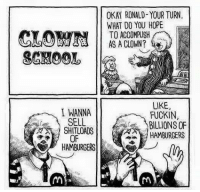 OKAY RONALD- YOUR TURN  WHAT DO YOU HOPE  TO ACCOMPLISH  AS A CLOWN?  CLO  SCHOOL  I WANNA  SELL  SHITLOADS  OF  HAMBURGERS  LIKE,  FUCKIN  BILLIONS OF  HAMBURGERS clown school