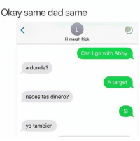 😂😂😂😂😂😂 MexicansProblemas: Okay same dad same  lil marsh Rick  Can I go with Abby  a donde?  A target  necesitas dinero?  Si  yo tambien 😂😂😂😂😂😂 MexicansProblemas
