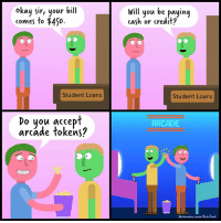 Memes, Money, and Loans: okay sir, your bill  comes to $450.  will you be paying  cash or credit?  Student Loans  Student Loans  Do you accept  arcade tokens?  ARCADE  Oalander-zaten/Buzzfens I tried (By @alexander_zakon) studentloans comics arcade money