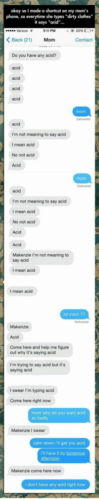 """Come Here Now: okay so I made a shortcut on my mom's  phone, so everytime she types """"dirty clothes""""  it says """"acid""""...  9:11 PM  Verizon T  KBack (21) Mom  Contact  Do you have any acid?  acid  acid  mom  Delivered  I'm not meaning to say acid  I mean acid  No not acid  Acid  mom  Delivered  acid  I'm not meaning to say acid  I mean acid  No not acid  Acid  Acid  Makenzie I'm not meaning to  say acid  I mean acid  I mean acid  lol mom ??  Delivered  Makenzie  Acid  Come here and help me figure  out why it's saying acid  I'm trying to say acid but it's  saying acid  l swear I'm typing acid  Come here right now  mom why do you want acid  so badly  Makenzie I swear  calm down i'll get you acid  i'll have it by tomorrow  Makenzie come here now  i don't have any acid right now"""