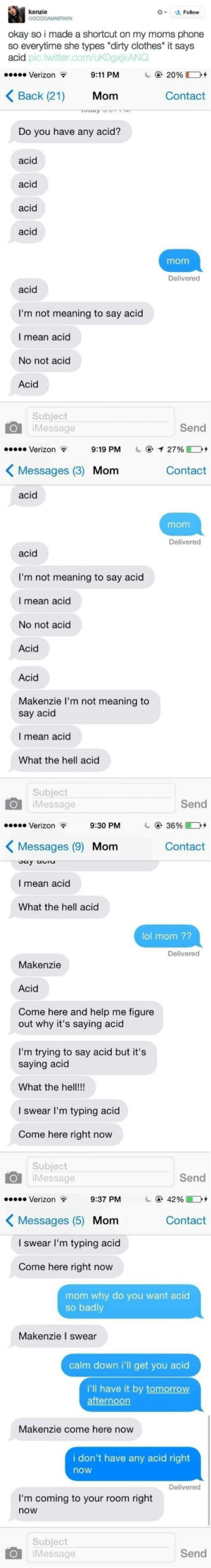 """Come Here Now: okay so i made a shortcut on my moms phone  so everytime she types """"dirty clothes it says  acid  pic.twitter.com/ukogxjkANG  Verizon  9:11 PM  с @ 2096 D+  Back (21) Mom  Contact  Do you have any acid?  acid  acid  acid  aci  acid  I'm not meaning to say acid  I mean acid  No not acid  Acid  Subject  Send  @イ2796L2+  Contact  Message  Verizon  9:19 PM  Messages (3) Mom  acid  mom  acid  I'm not meaning to say acid  I mean acid  No not acid  Acid  Acid  Makenzie I'm not meaning to  say acid  I mean acid  What the hell acid  Subject  Send  , 36% D+  Contact  Message  Verizon  9:30 PM  Messages (9) Mom  I mean acid  What the hell acid  lol mom ??  Makenzie  Acid  Come here and help me figure  out why it's saying acid  I'm trying to say acid but it's  saying acid  What the hel!!  l swear I'm typing acid  Come here right now  Subject  O iMessage  9:37 PM  Messages (5) Monm  I swear I'm typing acid  Send  42% D+  Contact  Verizon  Come here right novw  mom why do you want acid  so badly  Makenzie I swear  calm down i'll get you acid  i'll have it by tomorrow  Makenzie come here now  i don't have any acid right  now  I'm coming to your room right  now  Subject  iMessage  Send"""