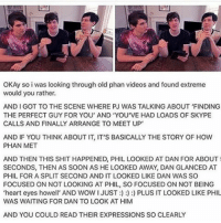 "thought process whenever they look at eachother - - - - phan dan phil danhowell phillester phanhowlter whiskers houseplant dilhowlter existentialcrisis amazingphil danisnotonfire amazingphilanddanisnotonfire phandom hearteyeshowell dinof: OKAy so i was looking through old phan videos and found extreme  would you rather.  AND I GOT TO THE SCENE WHERE PJ WAS TALKING ABOUT ""FINDING  THE PERFECT GUY FOR YOU AND YOU'VE HAD LOADS OF SKYPE  CALLS AND FINALLY ARRANGE TO MEET UP  AND IF YOU THINK ABOUT IT, IT'S BASICALLY THE STORY OF HOW  PHAN MET  AND THEN THIS SHIT HAPPENED, PHIL LOOKED AT DAN FOR ABOUT  SECONDS, THEN AS SOON AS HE LOOKED AWAY, DAN GLANCED AT  PHIL FOR A SPLIT SECOND AND IT LOOKED LIKE DAN WAS SO  FOCUSED ON NOT LOOKING AT PHIL, SO FOCUSED ON NOT BEING  WAS WAITING FOR DAN TO LOOK AT HIM  AND YOU COULD READ THEIR EXPRESSIONS SO CLEARLY thought process whenever they look at eachother - - - - phan dan phil danhowell phillester phanhowlter whiskers houseplant dilhowlter existentialcrisis amazingphil danisnotonfire amazingphilanddanisnotonfire phandom hearteyeshowell dinof"