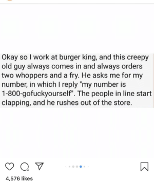 "A touching coming out story: Okay so I work at burger king, and this creepy  old guy always comes in and always orders  two whoppers and a fry. He asks me for my  number, in which I reply 'my number is  1-800-gofuckyourself"". The people in line start  clapping, and he rushes out of the store.  4,576 likes A touching coming out story"