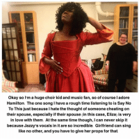 Cheating, Love, and Memes: okay so I'm a huge choir kid and music fan, so of course l adore  Hamilton. The one song i have a rough time listening to is Say No  To This just because I hate the thought of someone cheating on  their spouse, especially if their spouse (in this case, Eliza) is very  in love with them. At the same time though, I can never skip it  because Jazzy's vocals in itare so incredible. Girlfriend can sing  like no other, and you have togive her props for that. I LOVE THAT SONG