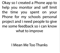 Okay So: Okay so l created a Phone app to  help you monitor and self limit  the time you spent on your  Phone for my schools personal  project and i need people to give  me some feedback so i can know  what to improve  l Mean Me Too Thanks
