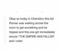 "Okay So: Okay so today in Chemistry this kid  Roman was walking across the  room to get something and he  tripped and this one girl immediately  shouts ""THE EMPIRE HAS FALLEN'""  and i cried"