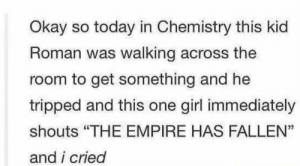 "Roman Empire: Okay so today in Chemistry this kid  Roman was walking across the  room to get something and he  tripped and this one girl immediately  shouts ""THE EMPIRE HAS FALLEN""  and i cried  35 Roman Empire"