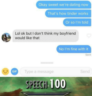 Dating, Gif, and Lol: Okay sweet we're dating now  That's how tinder works  Or so I'm told  Lol ok but I don't think my boyfriend  would like that  No I'm fine with it  Sent  GIF  lype a message  Send  SPEEGH 100 Smooth
