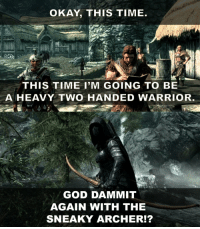God, Skyrim, and Archer: OKAY, THIS TIME  THIS TIME I'M GOING TO BE  A HEAVY TWO HANDED WARRIOR  GOD DAMMIT  AGAIN WITH THE  SNEAKY ARCHER!? Every time I start a new playthrough in Skyrim https://t.co/Hv6ujN0riu
