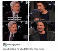 Harrison Ford, Ford, and Okay: Okay, ve got ajoke for  you, kid. Knockknock  Come in  twitchytyrant  l can't believe he killed Harrison Ford twice me irl