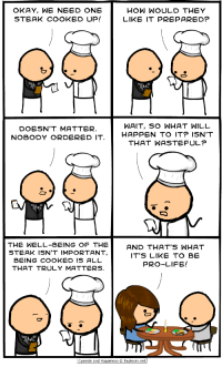 Life, Cyanide and Happiness, and Okay: OKAY, WE NEED ONE  STEAK COOKED UP!  HOW WOULD THEY  LIKE IT PREPARED?  DOESN'T MATTER.  NOBODY ỌRDERED IT  WAIT, SO WHAT WILL  HAPPEN TO IT? ISN'T  THAT WASTEFUL?  THE WELL-BEING OF THE  STEAK ISN'T IMPORTANT  AND THAT'S WHAT  IT'S LIKE TO BE  PRO-LIFE!  BEITG TRULY MATTERS  COOKED IS ALL  THAT TRULY MATTERS.  Cyanide and Happiness ⓒ Explosm.net <p><i>- Vale, necesitamos que hagas un filete.</i></p><p>- Genial, ¿Cómo lo quieren?</p><p><i>- No importa, nadie lo ha pedido</i></p><p><i>- </i>Espera, ¿Y qué pasara con él? ¿No es un derroche?</p><p>-.<i>Lo que pase con el filete es lo de menos, lo que importa es que se cocine.</i></p><p><b>- Y eso en resumen es lo que es ser Pro Vida</b></p><p><b>O una amargada que quiere robarte el filete muehehhe</b></p>