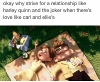 Memes, The Joker, and 🤖: okay why strive for a relationship like  harley quinn and the joker when there's  love like carl and ellie's  Facebook  Proud Dish