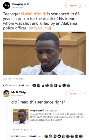 "maskrosfe: purplethedragon:  futureblackwakandan:  gahdamnpunk:   ""The officer who fired the fatal shots at the 16-year-old, however, was cleared of all charges by a grand jury.""  W T F   There is absolutely no justice in this. First of all why is he being tried as an adult?   basically the reasoning behind this bs is that he was an accessory to murder because he was involved in the robbery, which ""caused"" the officer to have to fire his gun. laiketh was offered 25 years if he plead guilty, 65 if he took it to trial. (long sentences like this are basically used to scare people into pleading guilty.) he decided to fight (because, you know, he didn't actually shoot anyone) but he lost. it's so sad and stupid.     ""I don't think Mr. Smith will be smiling long when he gets to prison,"" District Attorney C.J. Robinson said. ""We are very pleased with this sentence. Because the sentences are consecutive, it will be a long time before he comes up for even the possibility for parole, at least 20 to 25 years.""  This adult is speaking with joy about sentencing a 15-year old kid to prison for the rest of his life, knowing full well the kid isn't guilty for the crime he's being punished for, because it was proven to be the police who murdered his friend.  there is no grain in this that isn't the most absolute form of evil , and C.J Robinson deserves to die Im so confused? If they know the police officer killed the friend, then how are they able to sentence this kid? Did he even cause the officer to shoot his friend in some weird way? Did he stand there and shout shoot him? I highly fucking doubt it.: Okayplayer  @okayplayer  okay  Follow  Teenager #LakeithSmith is sentenced to 65  years in prison for the death of his friend  whom was shot and killed by an Alabama  police officer. bit.ly/21Eni9j  2:25 PM 9 Apr 2018  4,072 Retweets 4,349 LikesO0 e   Ida B. Welp  @saintdyana  Follow  did i read this sentence right?  Okayplayer@okayplayer  Teenager #LakeithSmith is sentenced to 65 years in prison  for the death of his friend whom was shot and killed by an  Alabama police officer. bit.ly/2IEnisj  7:18 PM -9 Apr 2018  82,256 Retweets 158,445 Likes maskrosfe: purplethedragon:  futureblackwakandan:  gahdamnpunk:   ""The officer who fired the fatal shots at the 16-year-old, however, was cleared of all charges by a grand jury.""  W T F   There is absolutely no justice in this. First of all why is he being tried as an adult?   basically the reasoning behind this bs is that he was an accessory to murder because he was involved in the robbery, which ""caused"" the officer to have to fire his gun. laiketh was offered 25 years if he plead guilty, 65 if he took it to trial. (long sentences like this are basically used to scare people into pleading guilty.) he decided to fight (because, you know, he didn't actually shoot anyone) but he lost. it's so sad and stupid.     ""I don't think Mr. Smith will be smiling long when he gets to prison,"" District Attorney C.J. Robinson said. ""We are very pleased with this sentence. Because the sentences are consecutive, it will be a long time before he comes up for even the possibility for parole, at least 20 to 25 years.""  This adult is speaking with joy about sentencing a 15-year old kid to prison for the rest of his life, knowing full well the kid isn't guilty for the crime he's being punished for, because it was proven to be the police who murdered his friend.  there is no grain in this that isn't the most absolute form of evil , and C.J Robinson deserves to die Im so confused? If they know the police officer killed the friend, then how are they able to sentence this kid? Did he even cause the officer to shoot his friend in some weird way? Did he stand there and shout shoot him? I highly fucking doubt it."
