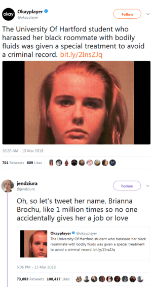 """heyblackrose: formadmirer:   schmaniel:   crime-she-typed:  tariqah:   dogsanddiscourse:  thatpettyblackgirl:    Brianna Brochu     Brianna Brochu     Brianna Brochu     Brianna Brochu     Brianna Brochu     Brianna Brochu     Brianna Brochu     Brianna Brochu    So can we all just report her    """"Harassed"""" she attempted to poison her roommate in numerous ways, who as a result was left incredibly sick and traumatized.  The victim, Jazzy Rowe, has a GoFundMe that I haven't seen being spread: gf.me/u/j5anmn  She hasn't met her goal in 9 months.    Thanks for sharing this^^!!    $9,000 so far   $14,610 as of Nov 18, 2019   I found out the barbarian does braids, dreadlocks, twist and other Afrocentric styles as her side hustle. You hate black girls but like doing our styles. Trash.  : Okayplayer .  @okayplayer  okay  Follow  The: Universy Of lartford siudent who  harassed her black roommate with bodily  as given a Sspecial treatrnent. to avoid  a criminal record. bit.ly/2InsZq  10:20 AM - 13 Mar 2018   Follow  @jendziura  Oh, so let's tweet her name, Brianna  Brochu, like 1 million times so no one  accidentally gives her a job or love  Okayplayer @okayplayer  The University Of Hartford student who harassed her black  roommate with bodily fluids was given a special treatment  to avoid a criminal record. bit.ly/2InsZJq  5:06 PM- 13 Mar 2018  73,693 Retweets 108.417 Likes09 heyblackrose: formadmirer:   schmaniel:   crime-she-typed:  tariqah:   dogsanddiscourse:  thatpettyblackgirl:    Brianna Brochu     Brianna Brochu     Brianna Brochu     Brianna Brochu     Brianna Brochu     Brianna Brochu     Brianna Brochu     Brianna Brochu    So can we all just report her    """"Harassed"""" she attempted to poison her roommate in numerous ways, who as a result was left incredibly sick and traumatized.  The victim, Jazzy Rowe, has a GoFundMe that I haven't seen being spread: gf.me/u/j5anmn  She hasn't met her goal in 9 months.    Thanks for sharing this^^!!    $9,000 so far   $14,610 as of"""