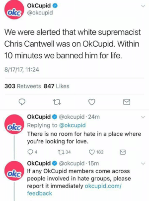 sjwpanderer:  moonlandingwasfaked:  big-boss-official:  @staff  @staff  @staff : OkCupid  okc @okcupid  We were alerted that white supremacist  Chris Cantwell was on OkCupid. Within  10 minutes we banned him for life  8/17/17, 11:24  303 Retweets 847 Likes  OkCupid @okcupid 24m  oke Replying to @okcupid  There is no room for hate in a place where  you're looking for love  t0 34  182  4  OkCupid @okcupid.15m  oke  If any OkCupid members come across  people involved in hate groups, please  report it immediately okcupid.com/  feedback sjwpanderer:  moonlandingwasfaked:  big-boss-official:  @staff  @staff  @staff