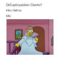 Okcupid, Girl Memes, and Hell: OkCupid question: Cilantro?  Him: Hell no  Me: Don't mess this up for us! @OkCupid sp