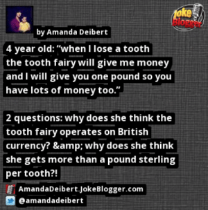 "https://t.co/mOcC4qEmC9 by @amandadeibert https://t.co/QfWr5d8F6s: oke  Bloge  by Amanda Deibert  4 year old: ""when I lose a tooth  the tooth fairy will give me money  and I will give you one pound so you  have lots of money too.""  2 questions: why does she think the  tooth fairy operates on British  currency? & why does she think  she gets more than a pound sterling  per tooth?!  AmandaDeibert.JokeBlogger.com  @amandadeibert https://t.co/mOcC4qEmC9 by @amandadeibert https://t.co/QfWr5d8F6s"