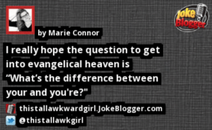 """https://t.co/2LtQGQJ5tm by @thistallawkgirl https://t.co/BQljEQYTWT: oke  Bloge  by Marie Connor  I really hope the question to get  into evangelical heaven is  """"What's the difference between  your and you're?""""  thistallawkwardgirl.JokeBlogger.com  @thistallawkgirl   https://t.co/2LtQGQJ5tm by @thistallawkgirl https://t.co/BQljEQYTWT"""