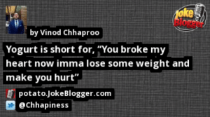 "https://t.co/gTlOOjZZzo by @Chhapiness https://t.co/q2QPimdXzP: oke  Bloged  by Vinod Chhaproo  Yogurt is short for, ""You broke my  heart now imma lose some weight and  make you hurt"".  potato.JokeBlogger.com  @chhapiness https://t.co/gTlOOjZZzo by @Chhapiness https://t.co/q2QPimdXzP"