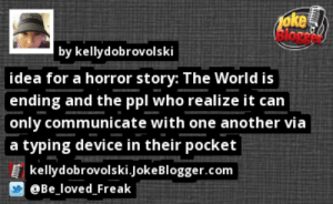 https://t.co/Ic9kv5ozlv by @be_loved_freak https://t.co/FUYmSGI5YB: oke  Blore  by kellydobrovolski  idea for a horror story: The World is  ending and the ppl who realize it can  only communicate with one another via  a typing device in their pocket  kellydobrovolski.JokeBlogger.com  @Be_loved_Freak https://t.co/Ic9kv5ozlv by @be_loved_freak https://t.co/FUYmSGI5YB