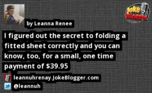 https://t.co/rehXQcCOOY by @leannuh https://t.co/ppLFu68iH7: oke  elore  by Leanna Renee  I figured out the secret to folding a  fitted sheet correctly and you can  know, too, for a small, one time  payment of $39.95  leannuhrenay.JokeBlogger.com  @leannuh https://t.co/rehXQcCOOY by @leannuh https://t.co/ppLFu68iH7