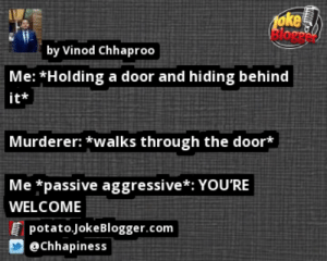 https://t.co/eLgH17kvl8 by @Chhapiness https://t.co/zb7lULbTHq: oke  elore  by Vinod Chhaproo  Me: *Holding a door and hiding behind  it*  Murderer: *walks through the door*  Me *passive aggressive*: YOU'RE  WELCOME  I potato.JokeBlogger.com  @Chhapiness https://t.co/eLgH17kvl8 by @Chhapiness https://t.co/zb7lULbTHq