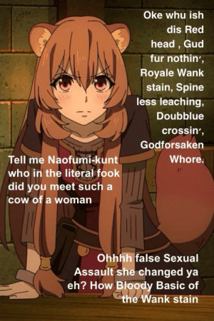 Anime, Head, and Hell: Oke whu ish  dis Red  head, Gud  fur nothin',  Royale Wank  stain, Spine  less leaching,  Doubblue  crossin',  Godforsaken  Whore.  Tell me Naofumi-kunt  who in the literal fook  did you meet such a  cow of a woman  Ohhhh false Sexual  Assault she changed ya  eh? How Bloody Basic of  the Wank stain Raphtalia Roasts Red head in to Hell!! (Please read in Demoman)