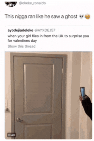 Dank, Memes, and Saw: @okeke ronaldo  This nigga ran like he saw a ghost  ayodejiadeleke @AYXDEJ57  when your girl flies in from the UK to surprise you  for valentines day  Show this thread  0:40 He looks like he needs to rethink his plans 👀 by O-shi MORE MEMES