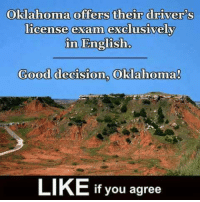 Thoughts?: Oklahoma offers their drivers  license exam exclusively  in English  Good decision, Oklahoma  LIKE If you agree Thoughts?