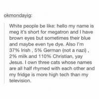 -F: okmondayig:  White people be like: hello my name is  meg it's short for megatron and I have  brown eyes but sometimes their blue  and maybe even tye dye. Also I'm  37% Irish, 5% German (not a nazi),  2% milk and 110% Christian, yay  Jesus. I own three cats whose names  are all half rhymed with each other and  my fridge is more high tech than my  television. -F