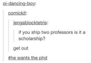 Dancing, Doctor, and Hello: Ol-dancing-boy:  comickit  jengablocktetris:  if you ship two professors is it a  scholarship?  get out  #he wants the pha Hello, its Doctor D.