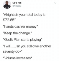 "Memes, Money, and Fuck: Ol' Fred  @fejay3  ""Alright sir, your total today is  $72.65""  hands cashier money*  ""Keep the change.""  *God's Plan starts playing*  ""l willsir you still owe another  seventy do-""  *Volume increases* Fuck outta here with that negativity!!"