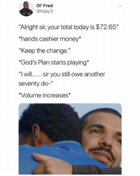 """Money, Today, and Dank Memes: Ol' Fred  @fejay3  """"Alright sir, your total today is $72.65""""  hands cashier money""""  """"Keep the change.""""  *God's Plan starts playing*  """"l will.... sir you still owe another  seventy do-""""  *Volume increases"""