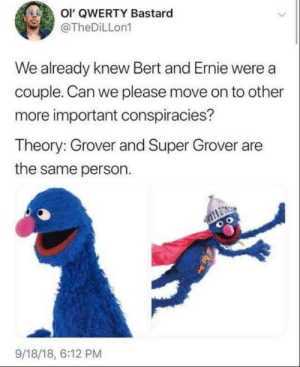Bert and Ernie, Super, and Can: Ol' QWERTY Bastard  @TheDiLLon1  We already knew Bert and Ernie were a  couple. Can we please move on to other  more important conspiracies?  Theory: Grover and Super Grover are  the same person.  9/18/18, 6:12 PM This is really out there