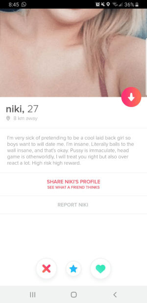 Used the only superlike I had. Sign me up for the high rollers table.: Ol36%  8:45  niki, 27  8 km away  I'm very sick of pretending to be a cool laid back girl so  boys want to will date me. I'm insane. Literally balls to the  wall insane, and that's okay. Pussy is immaculate, head  game is otherworldly, I will treat you right but also over  react a lot. High risk high reward.  SHARE NIKI'S PROFILE  SEE WHAT A FRIEND THINKS  REPORT NIKI  X  O  II Used the only superlike I had. Sign me up for the high rollers table.