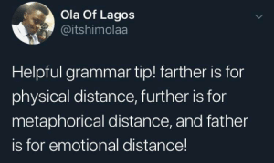 Physical distance too in some cases: Ola Of Lagos  @itshimolaa  Helpful grammar tip! farther is for  physical distance, further is for  metaphorical distance, and father  is for emotional distance! Physical distance too in some cases