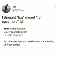 """Meaning, Today, and Girl Memes: Ola  @OlaTinee  I thought """"E.g"""" meant """"for  egsample""""  Iman @imanhassarn  E.g. = """"example given""""  l.e.-""""in essence""""  Am i the only one who just learned the meaning  of these today? 😂😂😂😂"""